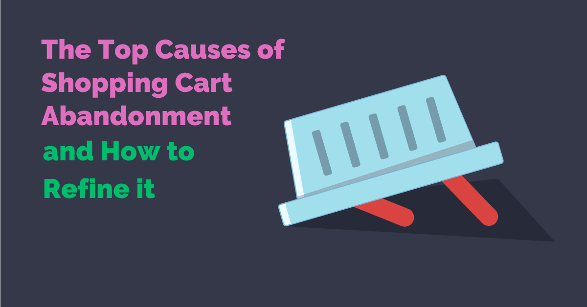 Top Causes of Shopping Cart Abandonment and How to Refine It